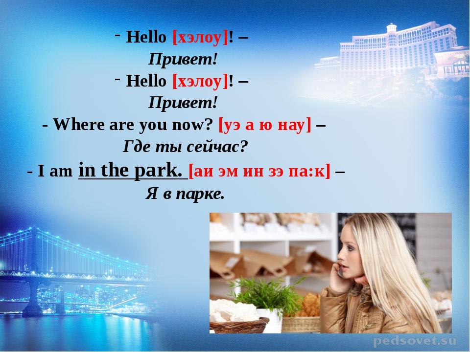 Hello [хэлоу]! – Привет! Hello [хэлоу]! – Привет! - Where are you now? [уэ а...