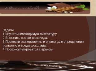 Задачи: 1.Изучить необходимую литературу. 2.Выяснить состав шоколада. 3.Прове