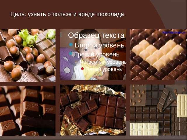 Цель: узнать о пользе и вреде шоколада.