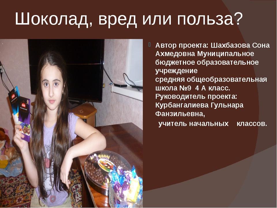 Шоколад, вред или польза? Автор проекта: Шахбазова Сона Ахмедовна Муниципальн...