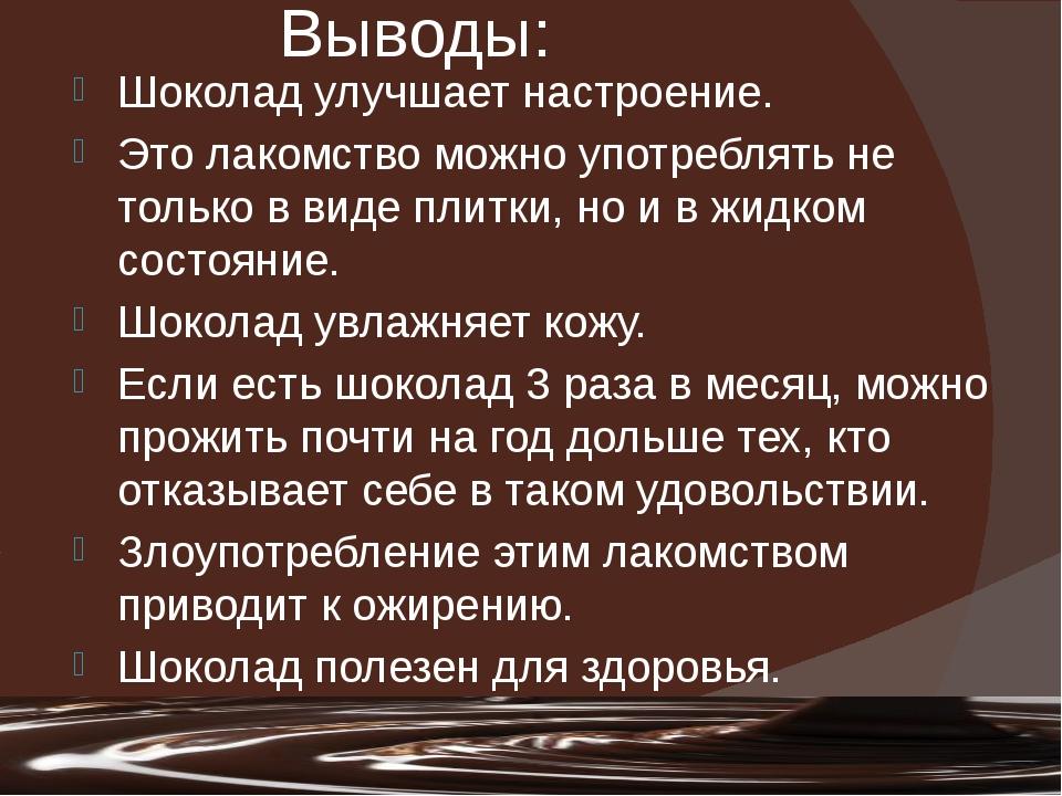 Выводы: Шоколад улучшает настроение. Это лакомство можно употреблять не тольк...