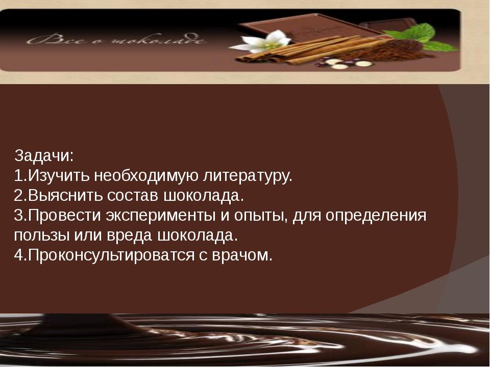 Задачи: 1.Изучить необходимую литературу. 2.Выяснить состав шоколада. 3.Прове...