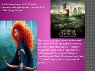 «Храбрая сердцем» (англ. Brave) — компьютерный мультфильм компании Pixar и Wa