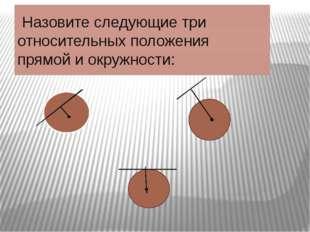 Назовите следующие три относительных положения прямой и окружности: