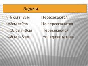 Задачи h=5 см r=3см Пересекаются h=3см r=2см Не пересекаются h=10 cм r=8см П