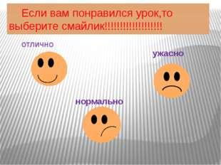 Если вам понравился урок,то выберите смайлик!!!!!!!!!!!!!!!!!!! отлично норм