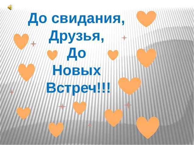 До свидания, Друзья, До Новых Встреч!!!