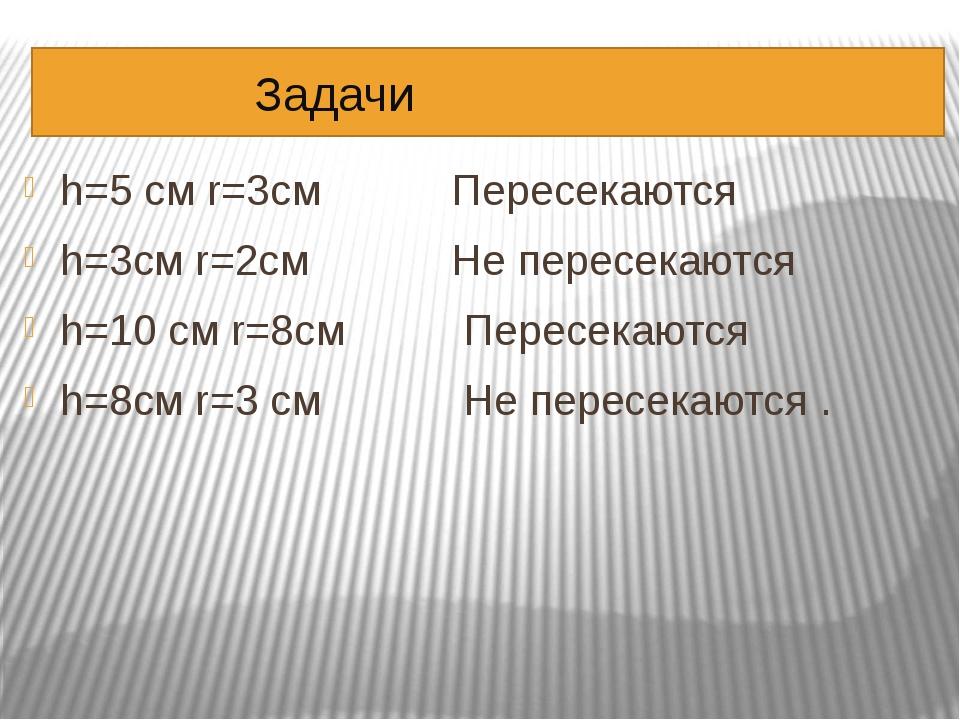 Задачи h=5 см r=3см Пересекаются h=3см r=2см Не пересекаются h=10 cм r=8см П...