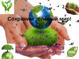 Сохраним зелёный мир! Учитель начальных классов Карабаева Сабахат Садировна
