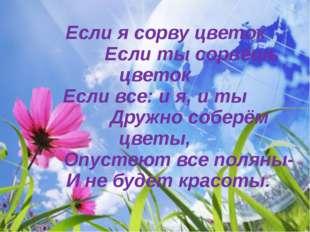 Если я сорву цветок Если ты сорвёшь цветок Если все: и я, и ты Дружно соберё