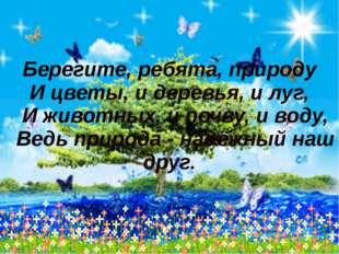 Берегите, ребята, природу И цветы, и деревья, и луг, И животных, и почву, и в