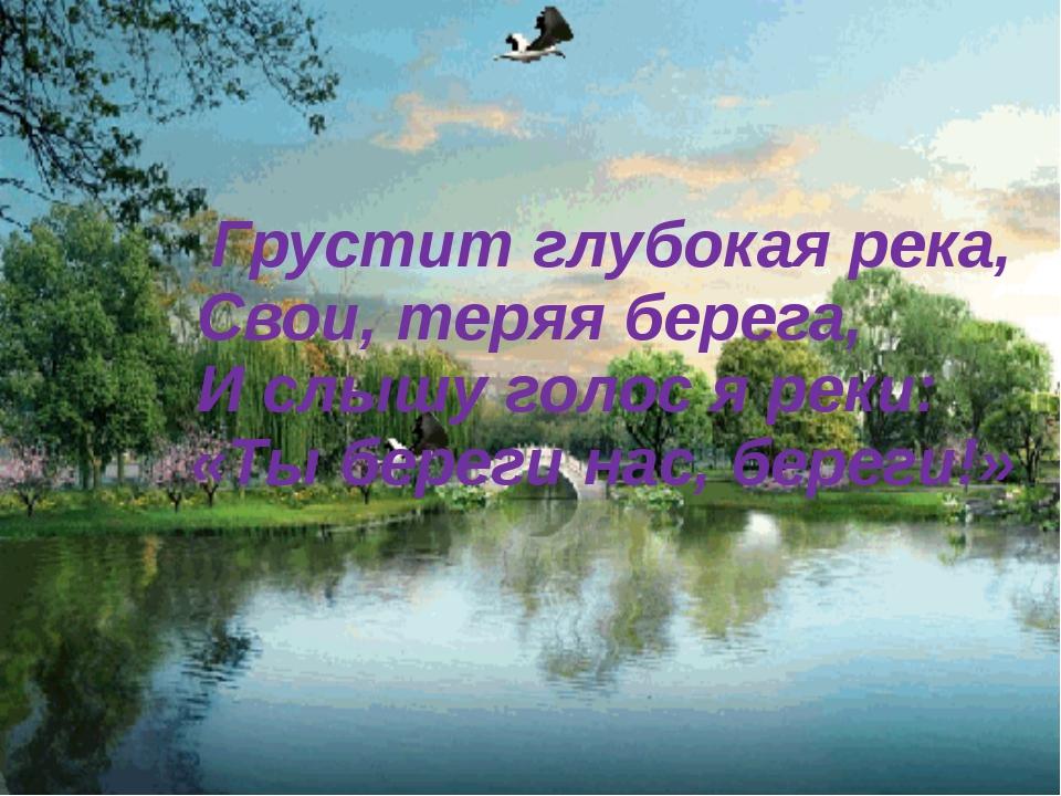 Грустит глубокая река, Свои, теряя берега, И слышу голос я реки: «Ты береги...