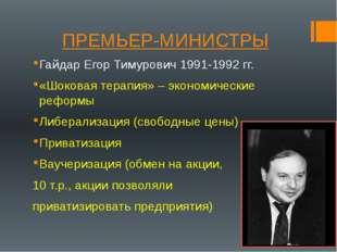 ПРЕМЬЕР-МИНИСТРЫ Гайдар Егор Тимурович 1991-1992 гг. «Шоковая терапия» – экон