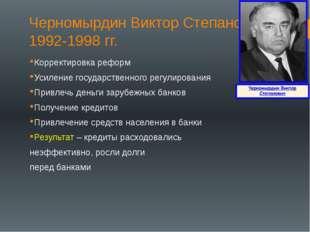 Черномырдин Виктор Степанович 1992-1998 гг. Корректировка реформ Усиление гос
