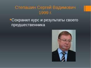 Степашин Сергей Вадимович 1999 г. Сохранил курс и результаты своего предшеств