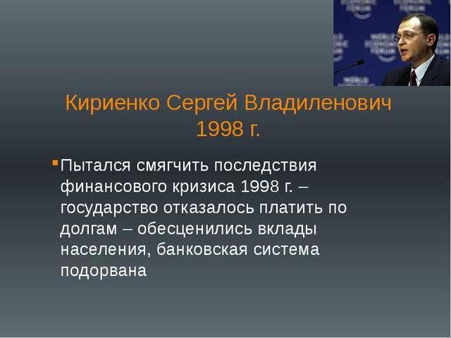 Кириенко Сергей Владиленович 1998 г. Пытался смягчить последствия финансового...