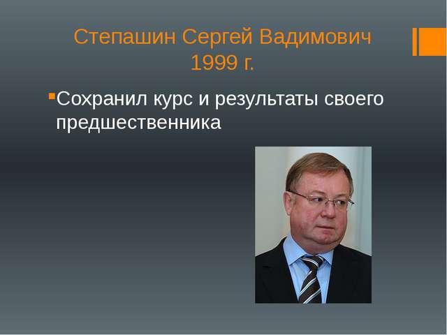 Степашин Сергей Вадимович 1999 г. Сохранил курс и результаты своего предшеств...