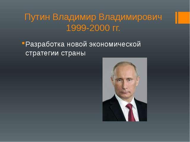 Путин Владимир Владимирович 1999-2000 гг. Разработка новой экономической стра...
