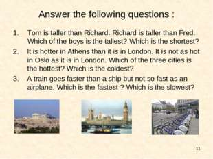 * Answer the following questions : Tom is taller than Richard. Richard is tal