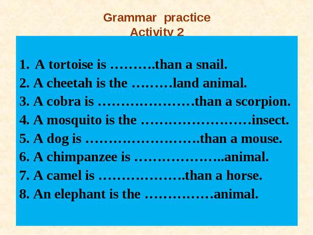 Grammar practice Activity 2 A tortoise is ……….than a snail. 2. A cheetah is t...
