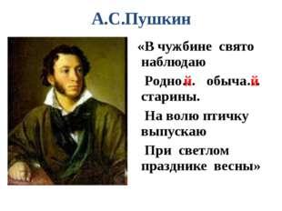 А.С.Пушкин «В чужбине свято наблюдаю Родно… обыча… старины. На волю птичку вы