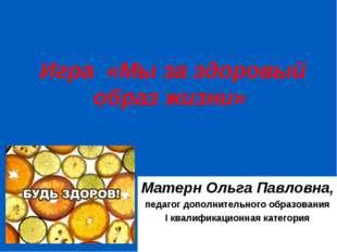 Игра «Мы за здоровый образ жизни» Матерн Ольга Павловна, педагог дополнитель