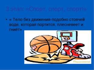3 этап: «Спорт, спорт, спорт!» « Тело без движения-подобно стоячей воде, кото