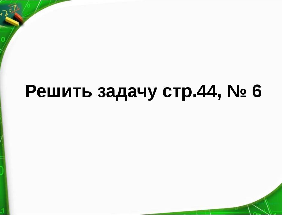 Решить задачу стр.44, № 6