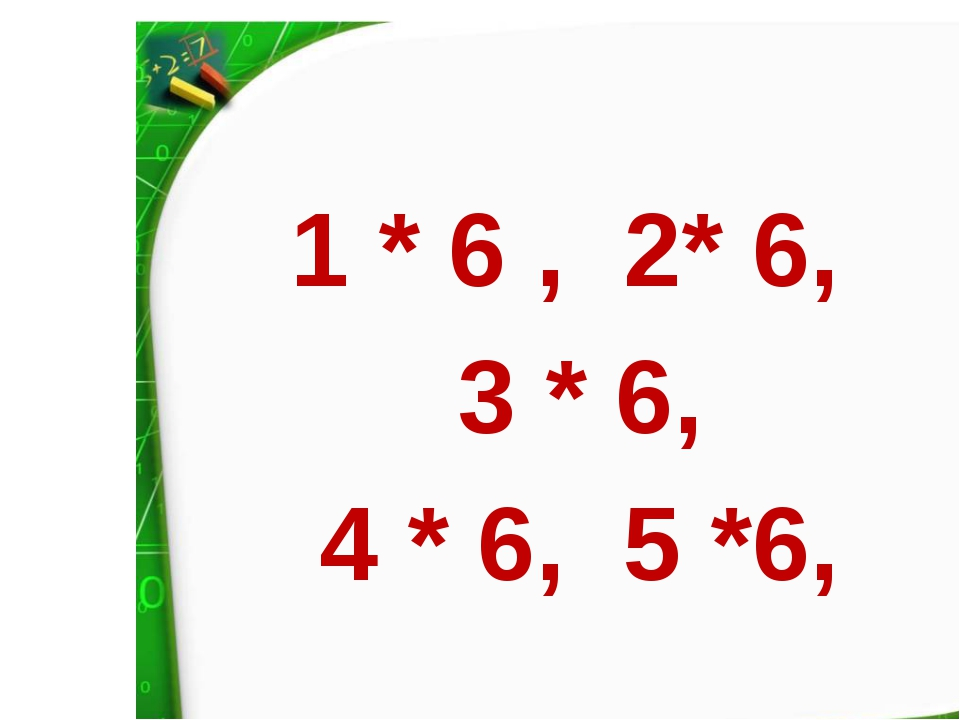 1 * 6 ,  2* 6,  3 * 6, 4 * 6,  5 *6,