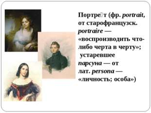 Портре́т (фр.portrait, от старофранцузск. portraire— «воспроизводить что-ли