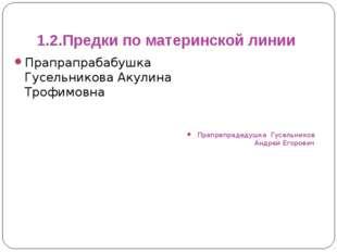 1.2.Предки по материнской линии Прапрапрабабушка Гусельникова Акулина Трофимо