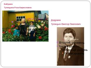 Бабушка Тупицына Роза Кирилловна Дедушка Тупицын Виктор Павлович
