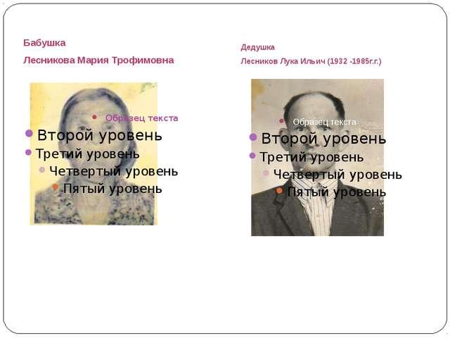 Бабушка Лесникова Мария Трофимовна Дедушка Лесников Лука Ильич (1932 -1985г.г.)