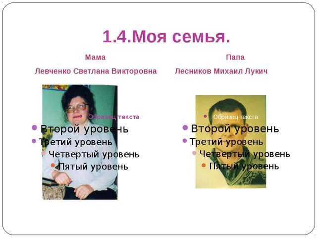 1.4.Моя семья. Мама Левченко Светлана Викторовна Папа Лесников Михаил Лукич
