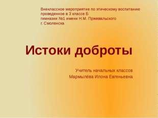 Истоки доброты Учитель начальных классов Мармылёва Илона Евгеньевна Внеклассн