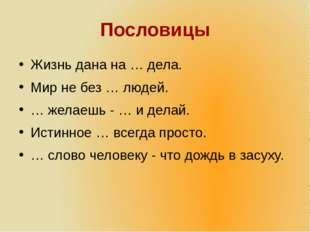 Пословицы Жизнь дана на … дела. Мир не без … людей. … желаешь - … и делай. Ис