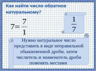 Нужно натуральное число представить в виде неправильной обыкновенной дроби, з