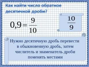 Нужно десятичную дробь перевести в обыкновенную дробь, затем числитель и знам