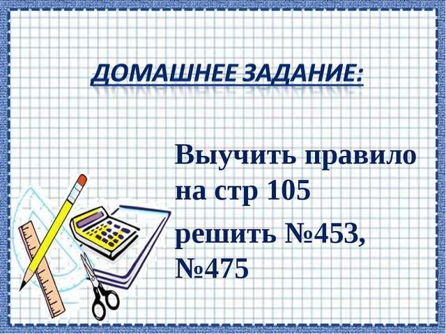 Выучить правило на стр 105 решить №453, №475