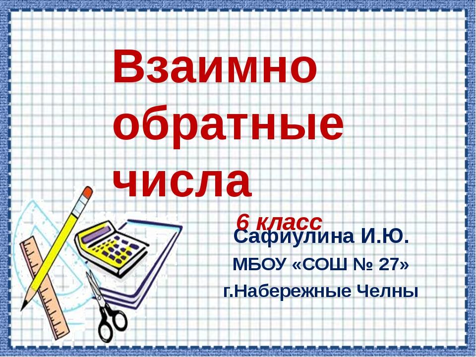 Сафиулина И.Ю. МБОУ «СОШ № 27» г.Набережные Челны Взаимно обратные числа 6 кл...
