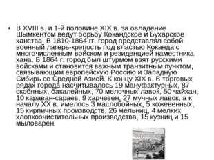 В XVIII в. и 1-й половине XIX в. за овладение Шымкентом ведут борьбу Кокандск