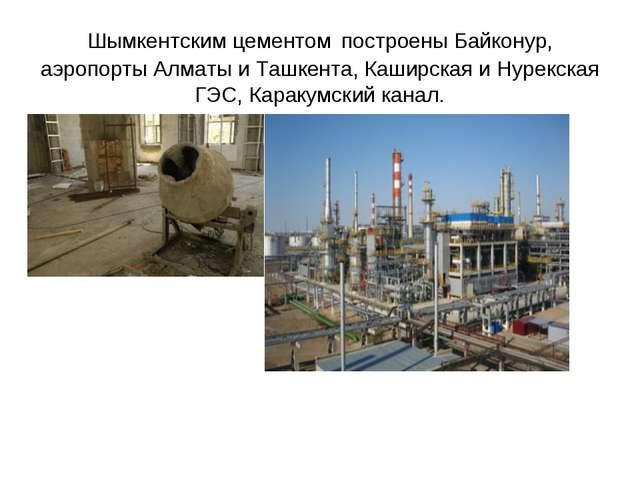 Шымкентским цементом построены Байконур, аэропорты Алматы и Ташкента, Каширск...