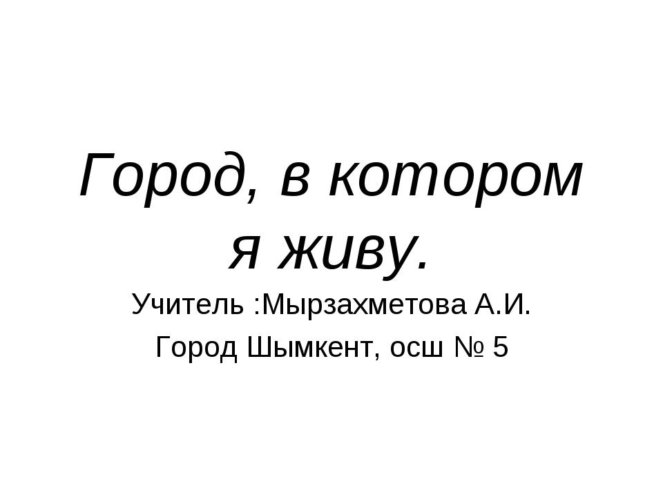 Город, в котором я живу. Учитель :Мырзахметова А.И. Город Шымкент, осш № 5