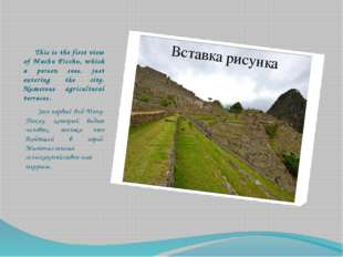 This is the first view of Machu Picchu, which a person sees, just entering t