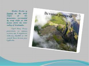 Machu Picchu is located on the steep slopes of the mountains, surrounded by