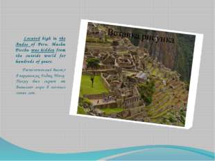 Located high in the Andes of Peru, Machu Picchu was hidden from the outside