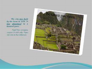 The city was built by the Incas in 1450. It was abandoned in a hundred years