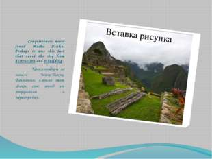 Conquistadors never found Machu Picchu. Perhaps it was this fact that saved