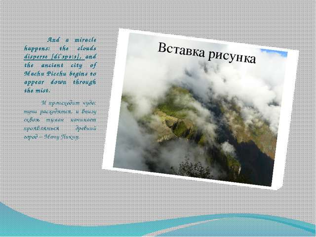And a miracle happens: the clouds disperse [di`spә:s], and the ancient city...