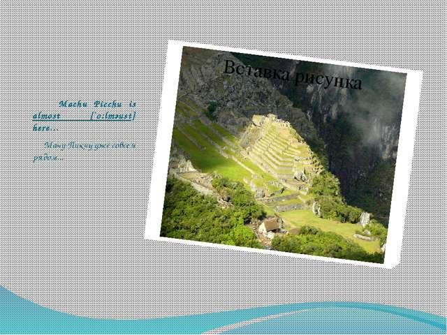 Machu Picchu is almost [`o:lmәust] here... Мачу-Пикчу уже совсем рядом...